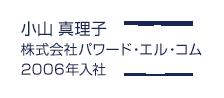 小山真理子(株式会社パワード・エル・コム)2006年入社